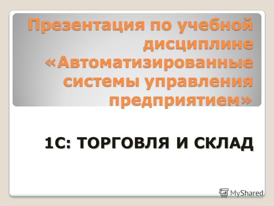 Презентация по учебной дисциплине «Автоматизированные системы управления предприятием» 1С: ТОРГОВЛЯ И СКЛАД