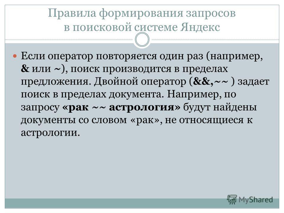 Правила формирования запросов в поисковой системе Яндекс Если оператор повторяется один раз (например, & или ~), поиск производится в пределах предложения. Двойной оператор (&&,~~ ) задает поиск в пределах документа. Например, по запросу «рак ~~ астр