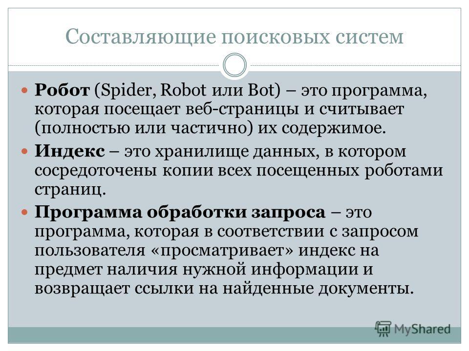Составляющие поисковых систем Робот (Spider, Robot или Bot) – это программа, которая посещает веб-страницы и считывает (полностью или частично) их содержимое. Индекс – это хранилище данных, в котором сосредоточены копии всех посещенных роботами стран
