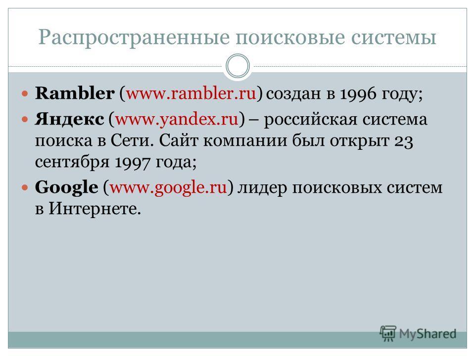 Распространенные поисковые системы Rambler (www.rambler.ru) создан в 1996 году; Яндекс (www.yandex.ru) – российская система поиска в Сети. Сайт компании был открыт 23 сентября 1997 года; Google (www.google.ru) лидер поисковых систем в Интернете.