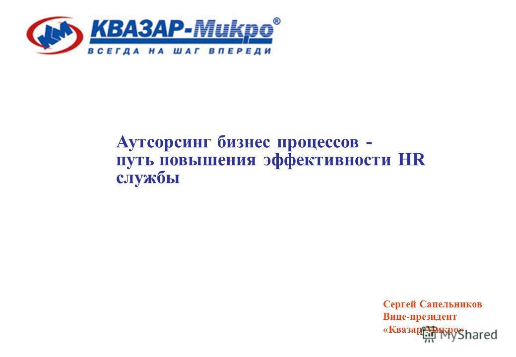 Аутсорсинг бизнес процессов - путь повышения эффективности HR службы Сергей Сапельников Вице-президент «Квазар-Микро»