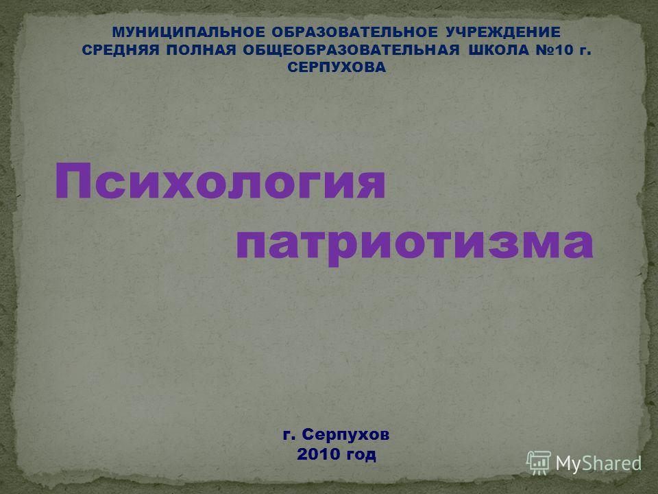 МУНИЦИПАЛЬНОЕ ОБРАЗОВАТЕЛЬНОЕ УЧРЕЖДЕНИЕ СРЕДНЯЯ ПОЛНАЯ ОБЩЕОБРАЗОВАТЕЛЬНАЯ ШКОЛА 10 г. СЕРПУХОВА Психология патриотизма г. Серпухов 2010 год
