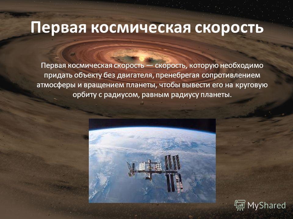 Первая космическая скорость Первая космическая скорость скорость, которую необходимо придать объекту без двигателя, пренебрегая сопротивлением атмосферы и вращением планеты, чтобы вывести его на круговую орбиту с радиусом, равным радиусу планеты.