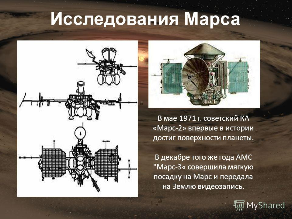 В мае 1971 г. советский КА «Марс-2» впервые в истории достиг поверхности планеты. В декабре того же года АМС Марс-3« совершила мягкую посадку на Марс и передала на Землю видеозапись. Исследования Марса