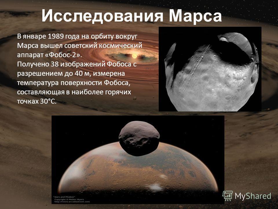 В январе 1989 года на орбиту вокруг Марса вышел советский космический аппарат «Фобос-2». Получено 38 изображений Фобоса с разрешением до 40 м, измерена температура поверхности Фобоса, составляющая в наиболее горячих точках 30°С. Исследования Марса
