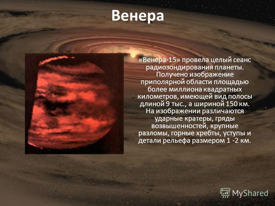 Венера «Венера-15» провела целый сеанс радиозондирования планеты. Получено изображение приполярной области площадью более миллиона квадратных километров, имеющей вид полосы длиной 9 тыс., а шириной 150 км. На изображении различаются ударные кратеры,