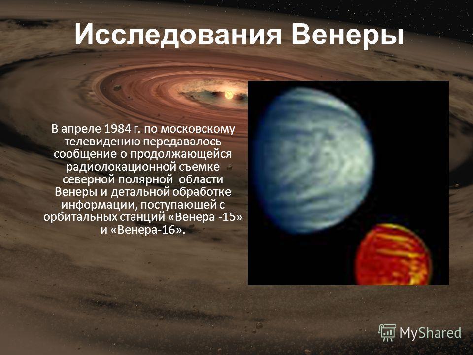 В апреле 1984 г. по московскому телевидению передавалось сообщение о продолжающейся радиолокационной съемке северной полярной области Венеры и детальной обработке информации, поступающей с орбитальных станций «Венера -15» и «Венера-16». Исследования