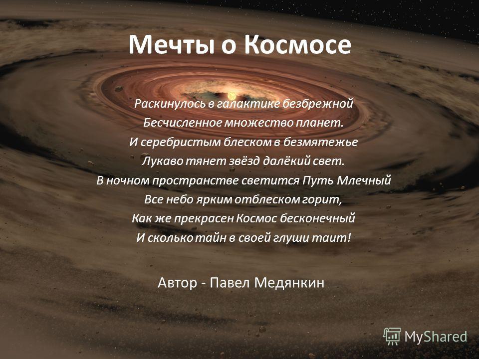 Мечты о Космосе Раскинулось в галактике безбрежной Бесчисленное множество планет. И серебристым блеском в безмятежье Лукаво тянет звёзд далёкий свет. В ночном пространстве светится Путь Млечный Все небо ярким отблеском горит, Как же прекрасен Космос