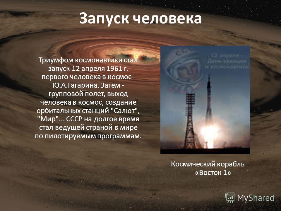 Запуск человека Триумфом космонавтики стал запуск 12 апреля 1961 г. первого человека в космос - Ю.А.Гагарина. Затем - групповой полет, выход человека в космос, создание орбитальных станций