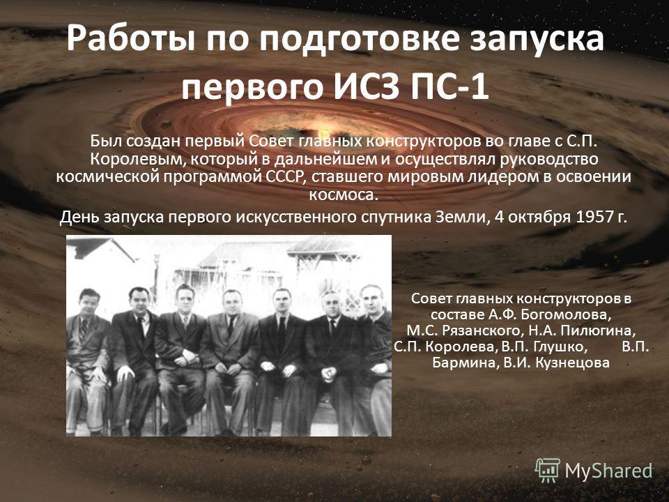 Работы по подготовке запуска первого ИСЗ ПС-1 Был создан первый Совет главных конструкторов во главе с С.П. Королевым, который в дальнейшем и осуществлял руководство космической программой СССР, ставшего мировым лидером в освоении космоса. День запус