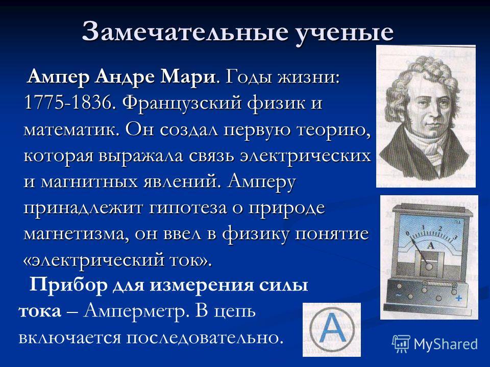Замечательные ученые Ампер Андре Мари. Годы жизни: 1775-1836. Французский физик и математик. Он создал первую теорию, которая выражала связь электрических и магнитных явлений. Амперу принадлежит гипотеза о природе магнетизма, он ввел в физику понятие