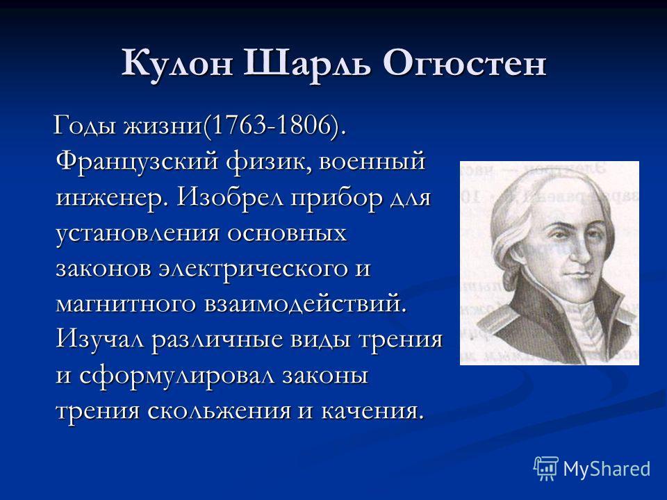 Кулон Шарль Огюстен Годы жизни(1763-1806). Французский физик, военный инженер. Изобрел прибор для установления основных законов электрического и магнитного взаимодействий. Изучал различные виды трения и сформулировал законы трения скольжения и качени