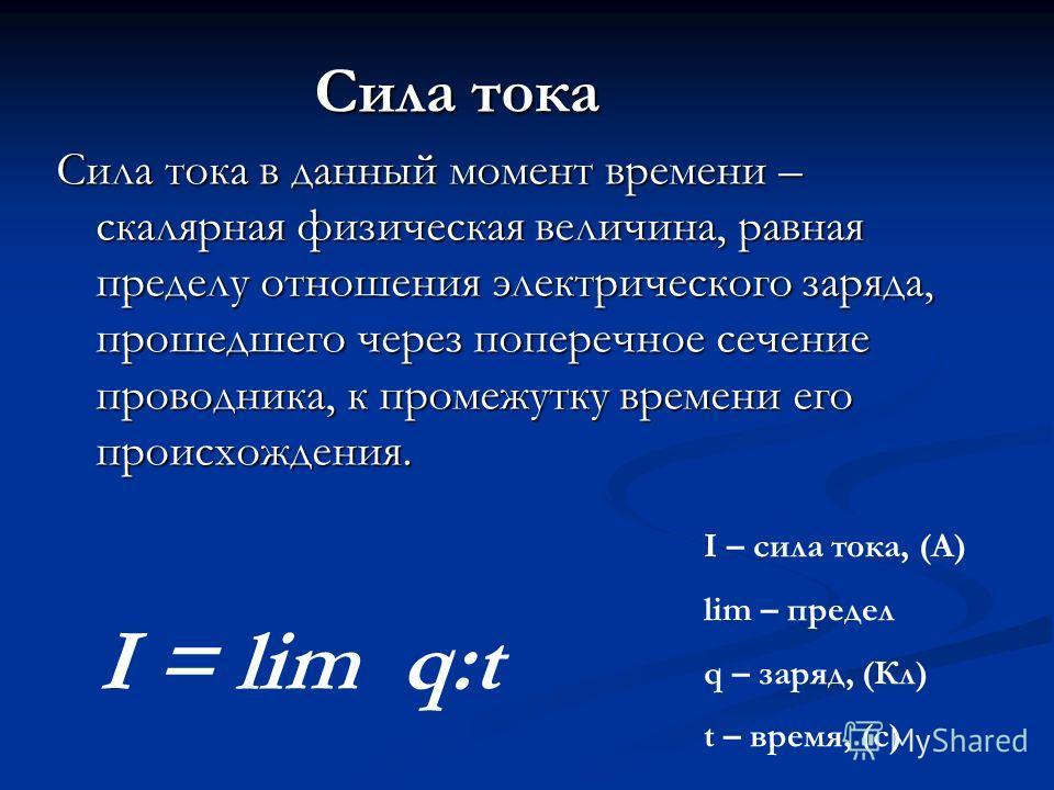 Сила тока Сила тока Сила тока в данный момент времени – скалярная физическая величина, равная пределу отношения электрического заряда, прошедшего через поперечное сечение проводника, к промежутку времени его происхождения. I = lim q:t I – сила тока,