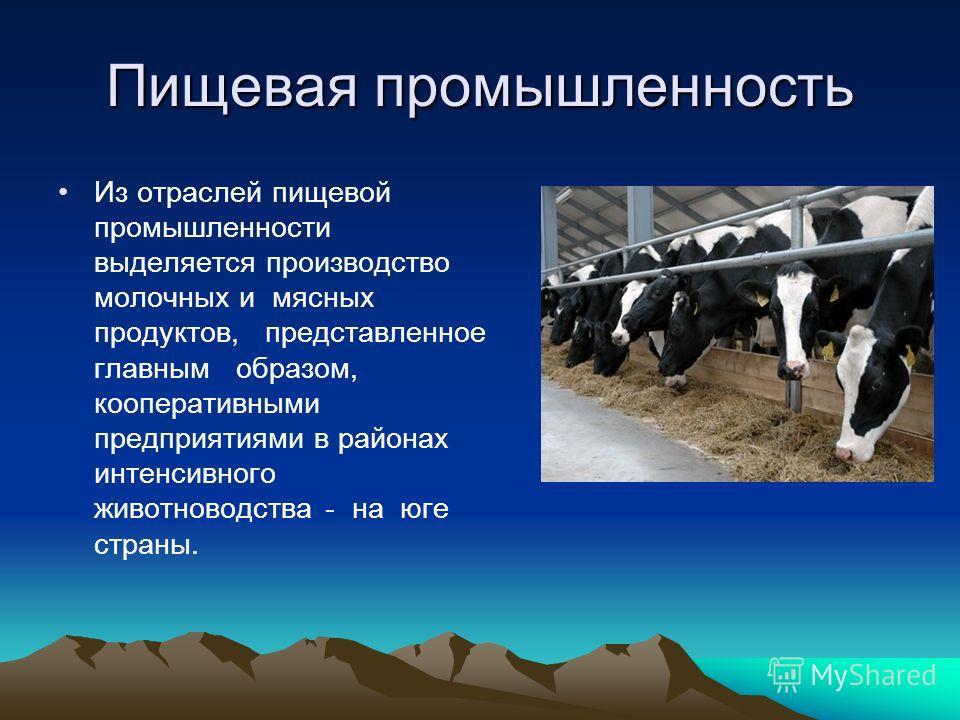 Пищевая промышленность Из отраслей пищевой промышленности выделяется производство молочных и мясных продуктов, представленное главным образом, кооперативными предприятиями в районах интенсивного животноводства - на юге страны.