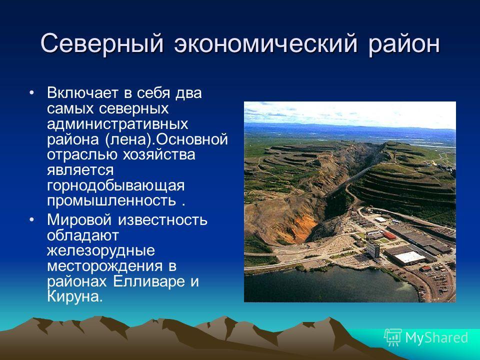 Северный экономический район Включает в себя два самых северных административных района (лена).Основной отраслью хозяйства является горнодобывающая промышленность. Мировой известность обладают железорудные месторождения в районах Елливаре и Кируна.