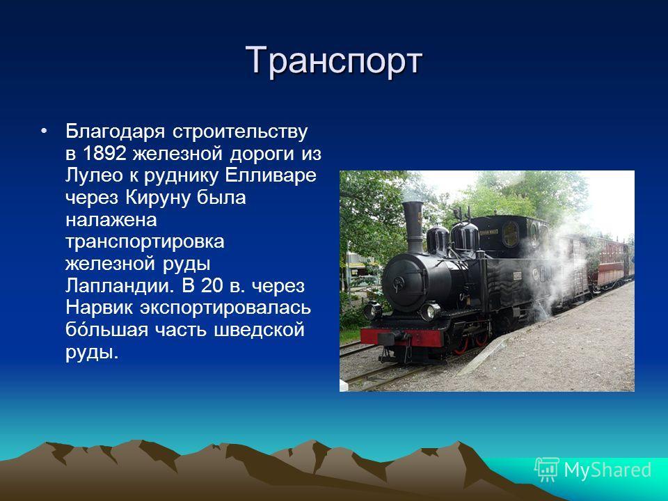 Транспорт Благодаря строительству в 1892 железной дороги из Лулео к руднику Елливаре через Кируну была налажена транспортировка железной руды Лапландии. В 20 в. через Нарвик экспортировалась бóльшая часть шведской руды.