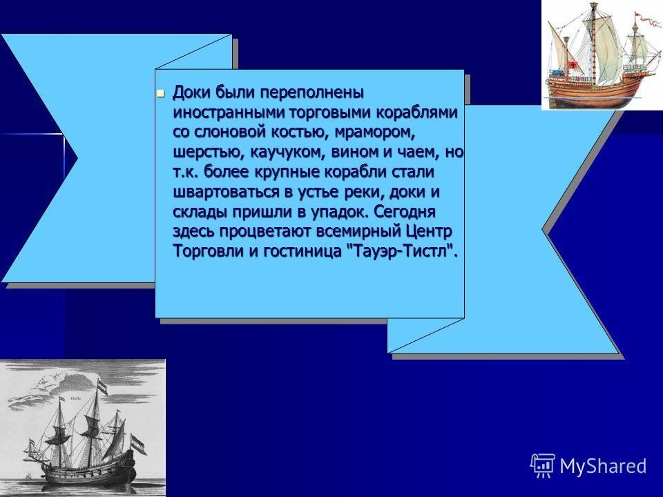 Доки были переполнены иностранными торговыми кораблями со слоновой костью, мрамором, шерстью, каучуком, вином и чаем, но т.к. более крупные корабли стали швартоваться в устье реки, доки и склады пришли в упадок. Сегодня здесь процветают всемирный Цен