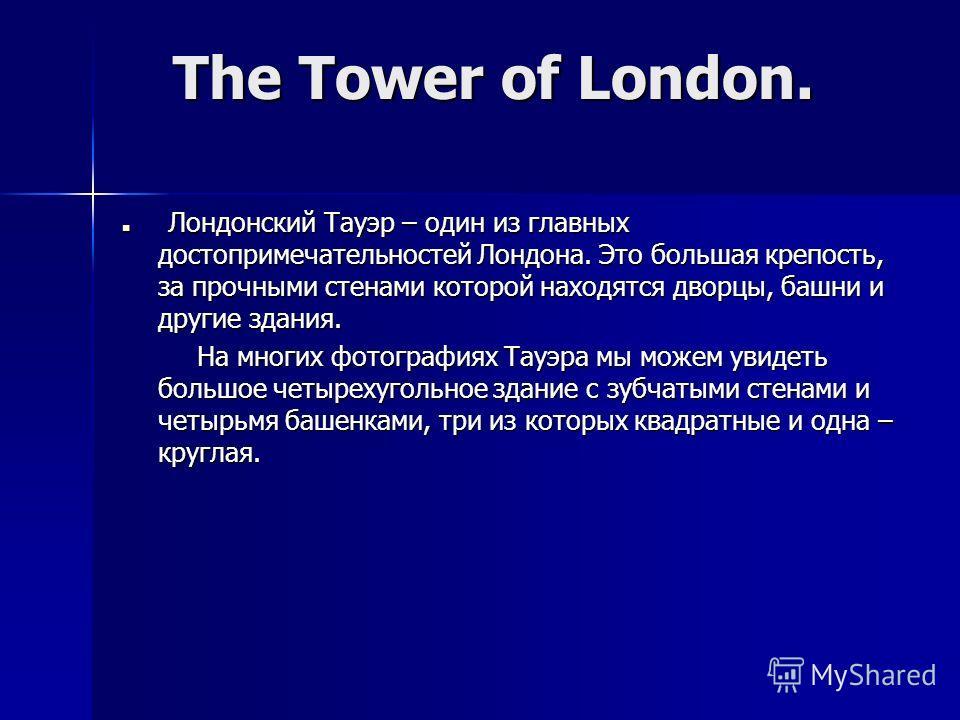 Л Лондонский Тауэр – один из главных достопримечательностей Лондона. Это большая крепость, за прочными стенами которой находятся дворцы, башни и другие здания. На многих фотографиях Тауэра мы можем увидеть большое четырехугольное здание с зубчатыми с
