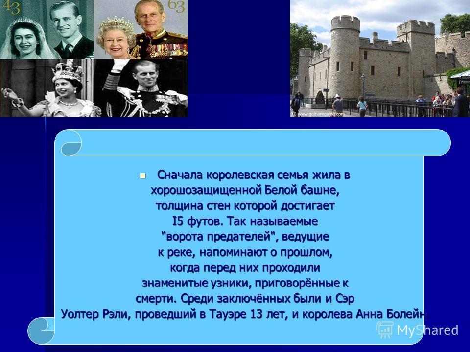 Сначала королевская семья жила в Сначала королевская семья жила в хорошозащищенной Белой башне, толщина стен которой достигает I5 футов. Так называемые