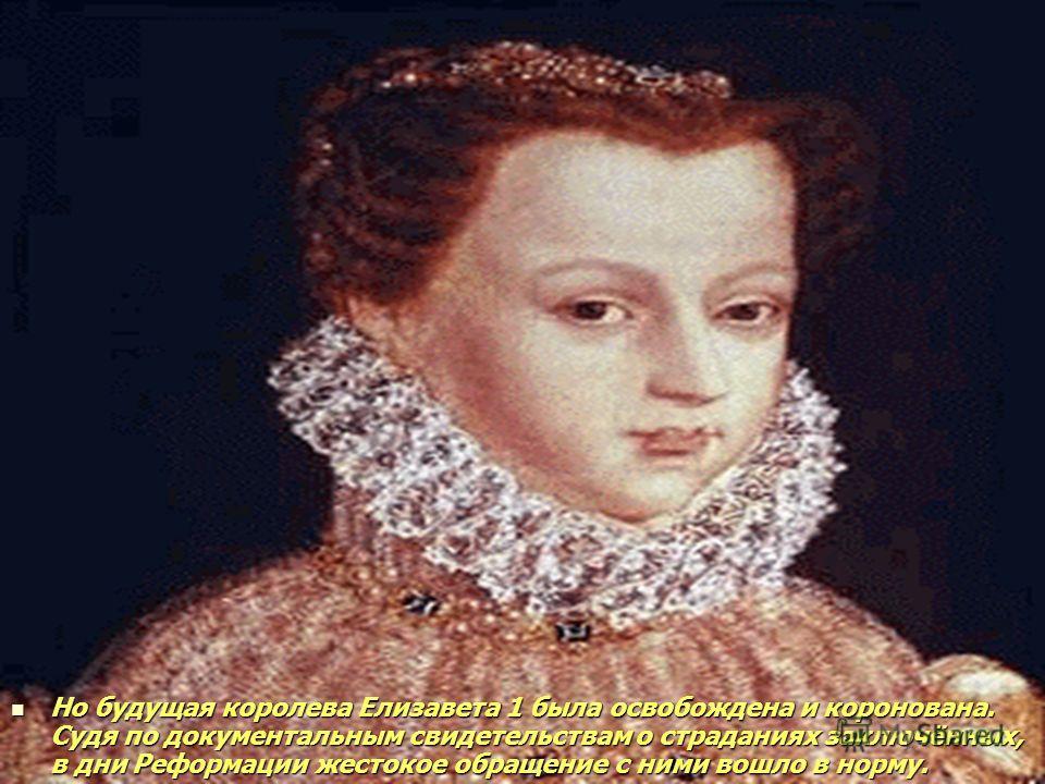 Но будущая королева Елизавета 1 была освобождена и коронована. Судя по документальным свидетельствам о страданиях заключённых, в дни Реформации жестокое обращение с ними вошло в норму.