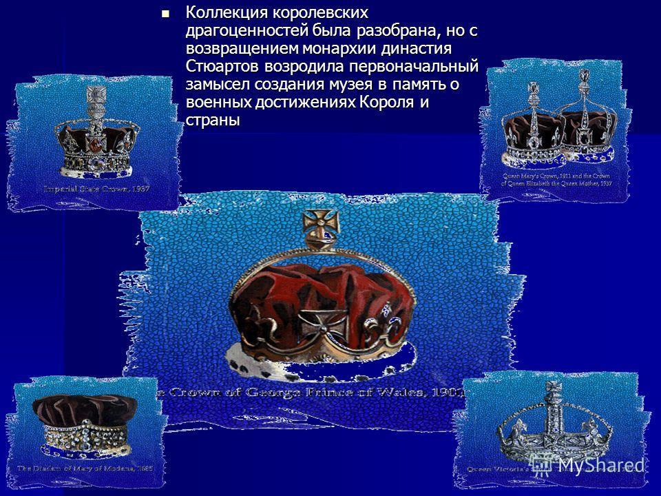 Коллекция королевских драгоценностей была разобрана, но с возвращением монархии династия Стюартов возродила первоначальный замысел создания музея в память о военных достижениях Короля и страны