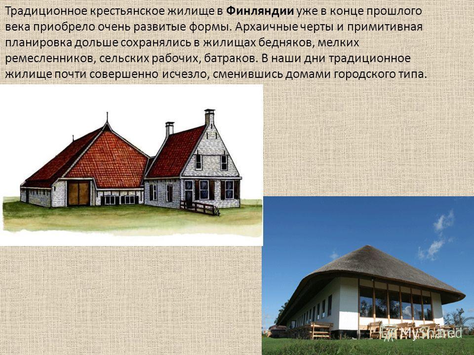 Традиционное крестьянское жилище в Финляндии уже в конце прошлого века приобрело очень развитые формы. Архаичные черты и примитивная планировка дольше сохранялись в жилищах бедняков, мелких ремесленников, сельских рабочих, батраков. В наши дни традиц