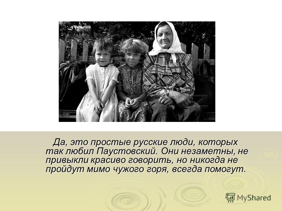 Да, это простые русские люди, которых так любил Паустовский. Они незаметны, не привыкли красиво говорить, но никогда не пройдут мимо чужого горя, всегда помогут. Да, это простые русские люди, которых так любил Паустовский. Они незаметны, не привыкли
