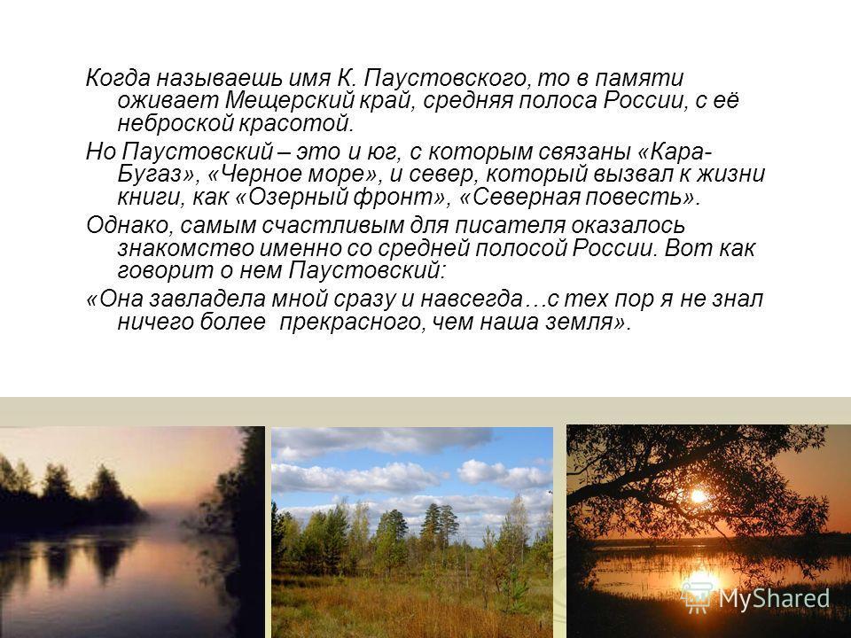 Когда называешь имя К. Паустовского, то в памяти оживает Мещерский край, средняя полоса России, с её неброской красотой. Но Паустовский – это и юг, с которым связаны «Кара- Бугаз», «Черное море», и север, который вызвал к жизни книги, как «Озерный фр