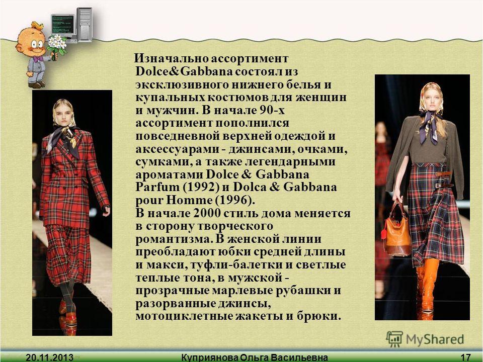 20.11.2013Куприянова Ольга Васильевна17 Изначально ассортимент Dolce&Gabbana состоял из эксклюзивного нижнего белья и купальных костюмов для женщин и мужчин. В начале 90-х ассортимент пополнился повседневной верхней одеждой и аксессуарами - джинсами,