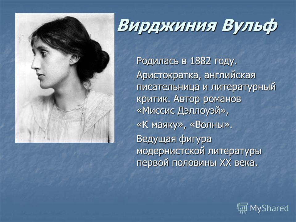 Вирджиния Вульф Родилась в 1882 году. Аристократка, английская писательница и литературный критик. Автор романов «Миссис Дэллоуэй», «К маяку», «Волны». Ведущая фигура модернистской литературы первой половины XX века.