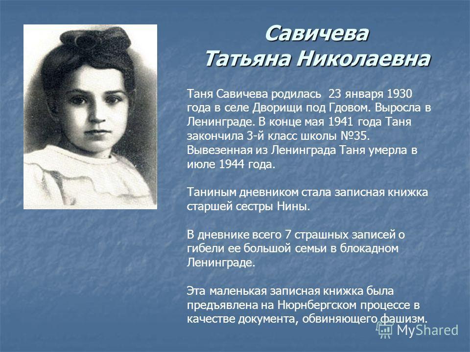 Савичева Татьяна Николаевна Таня Савичева родилась 23 января 1930 года в селе Дворищи под Гдовом. Выросла в Ленинграде. В конце мая 1941 года Таня закончила 3-й класс школы 35. Вывезенная из Ленинграда Таня умерла в июле 1944 года. Таниным дневником