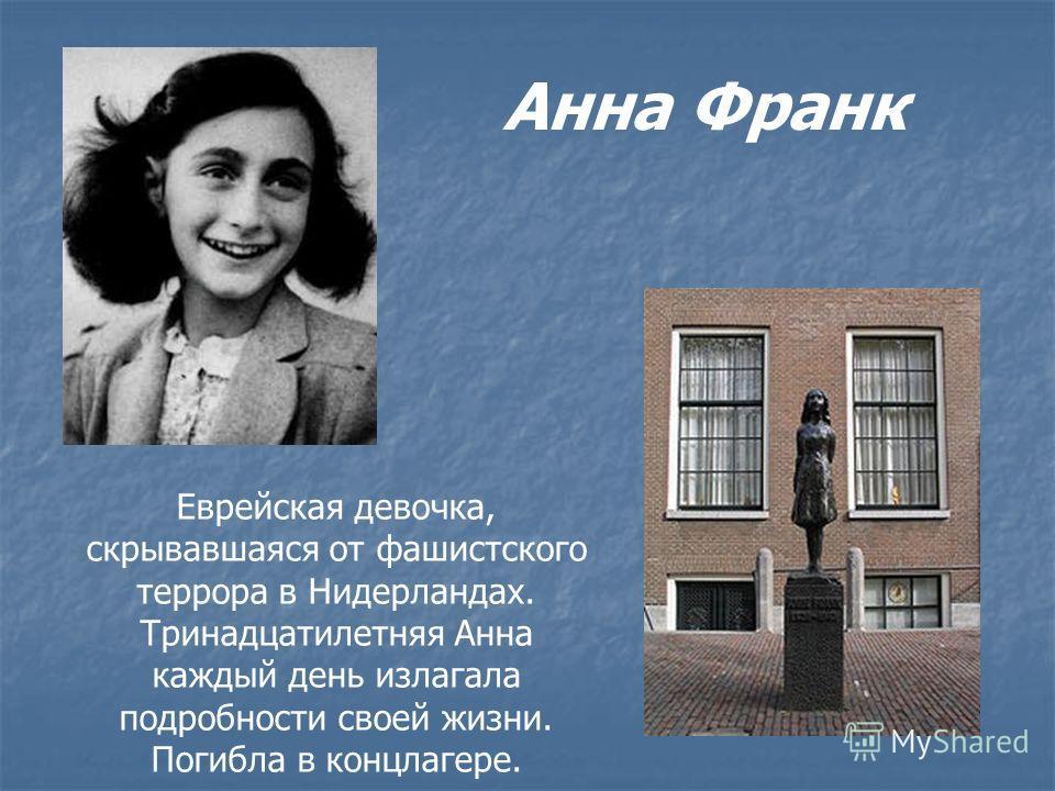 Анна Франк Еврейская девочка, скрывавшаяся от фашистского террора в Нидерландах. Тринадцатилетняя Анна каждый день излагала подробности своей жизни. Погибла в концлагере.