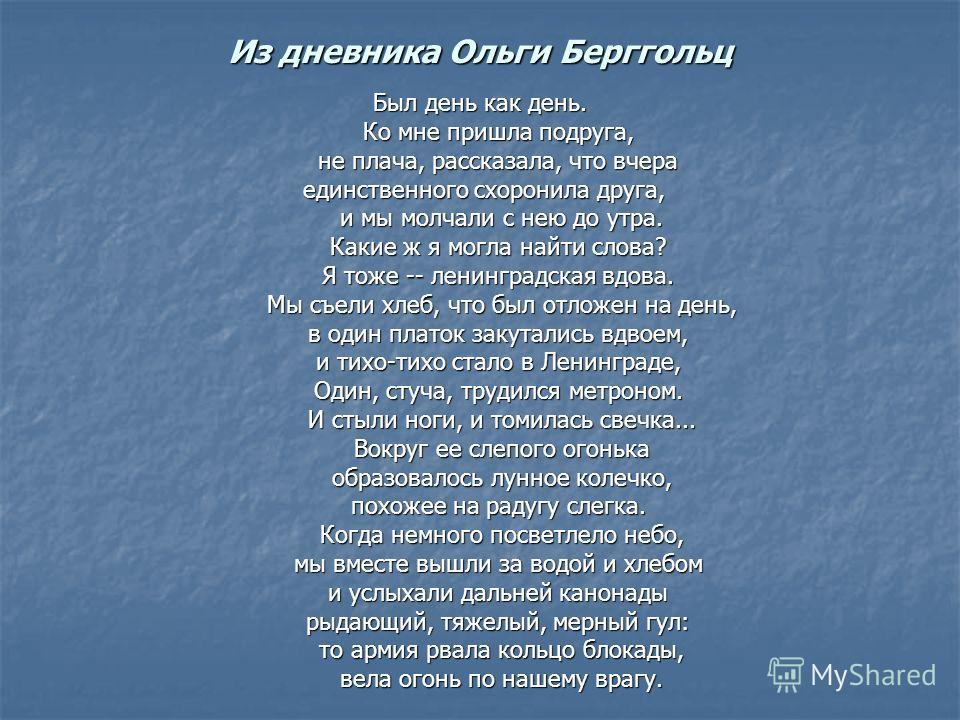 Из дневника Ольги Берггольц Был день как день. Ко мне пришла подруга, не плача, рассказала, что вчера единственного схоронила друга, и мы молчали с нею до утра. Какие ж я могла найти слова? Я тоже -- ленинградская вдова. Мы съели хлеб, что был отложе