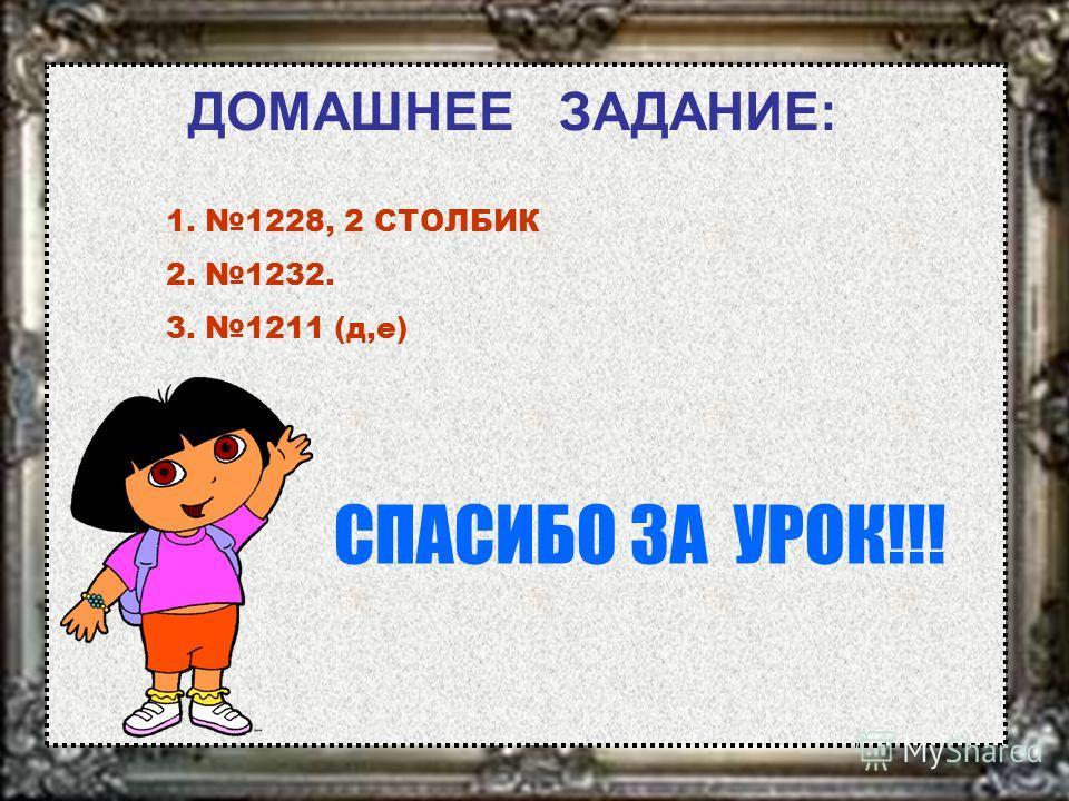 ДОМАШНЕЕ ЗАДАНИЕ: 1. 1228, 2 СТОЛБИК 2. 1232. 3. 1211 (д,е) СПАСИБО ЗА УРОК!!!