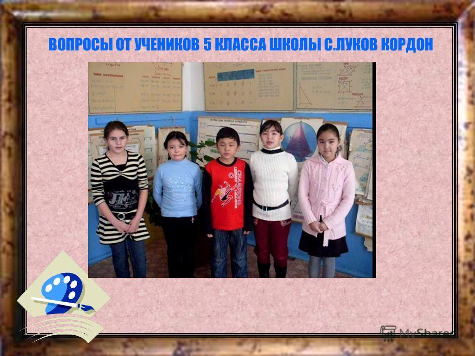 ВОПРОСЫ ОТ УЧЕНИКОВ 5 КЛАССА ШКОЛЫ С.ЛУКОВ КОРДОН