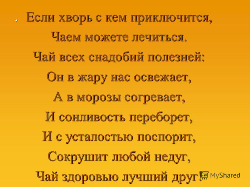 . Если хворь с кем приключится, Чаем можете лечиться. Чай всех снадобий полезней: Он в жару нас освежает, А в морозы согревает, И сонливость переборет, И с усталостью поспорит, Сокрушит любой недуг, Чай здоровью лучший друг!