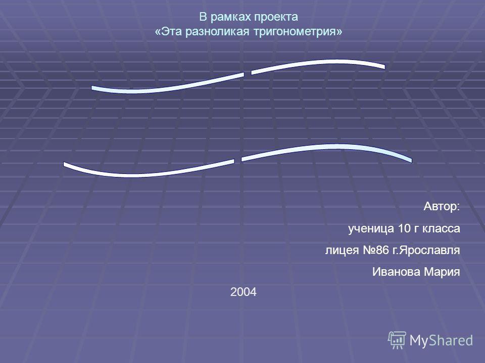 Автор: ученица 10 г класса лицея 86 г.Ярославля Иванова Мария 2004 В рамках проекта «Эта разноликая тригонометрия»
