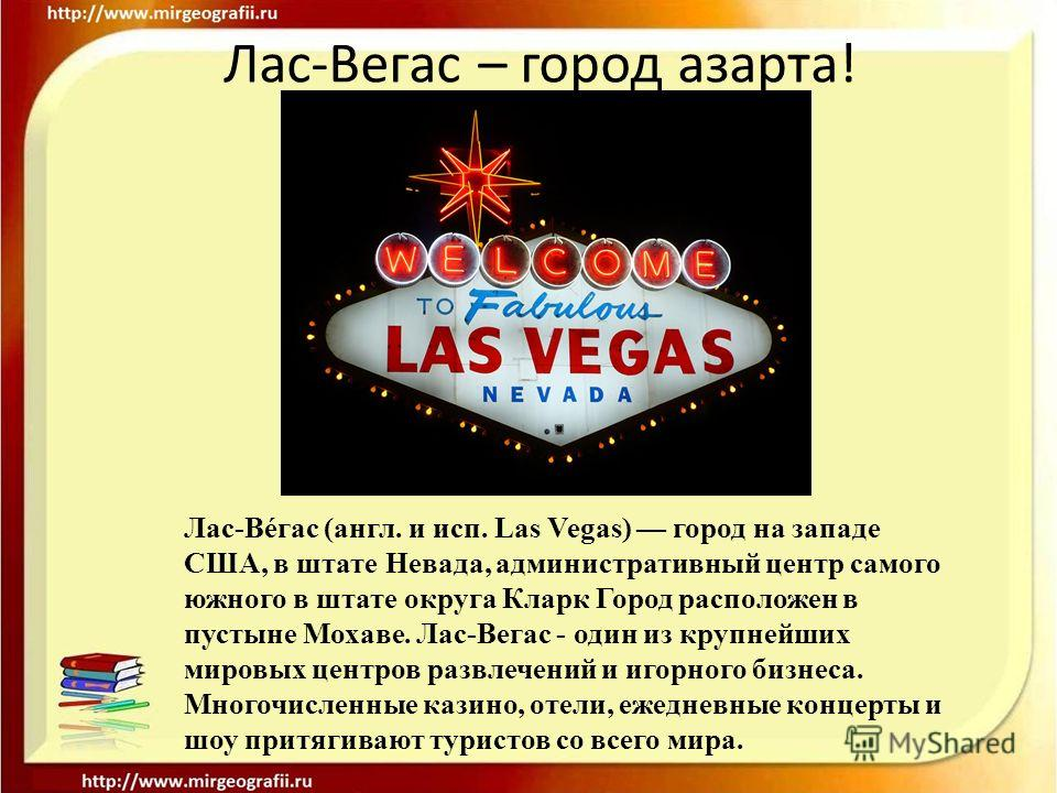 Лас-Вéгас (англ. и исп. Las Vegas) город на западе США, в штате Невада, административный центр самого южного в штате округа Кларк Город расположен в пустыне Мохаве. Лас-Вегас - один из крупнейших мировых центров развлечений и игорного бизнеса. Многоч
