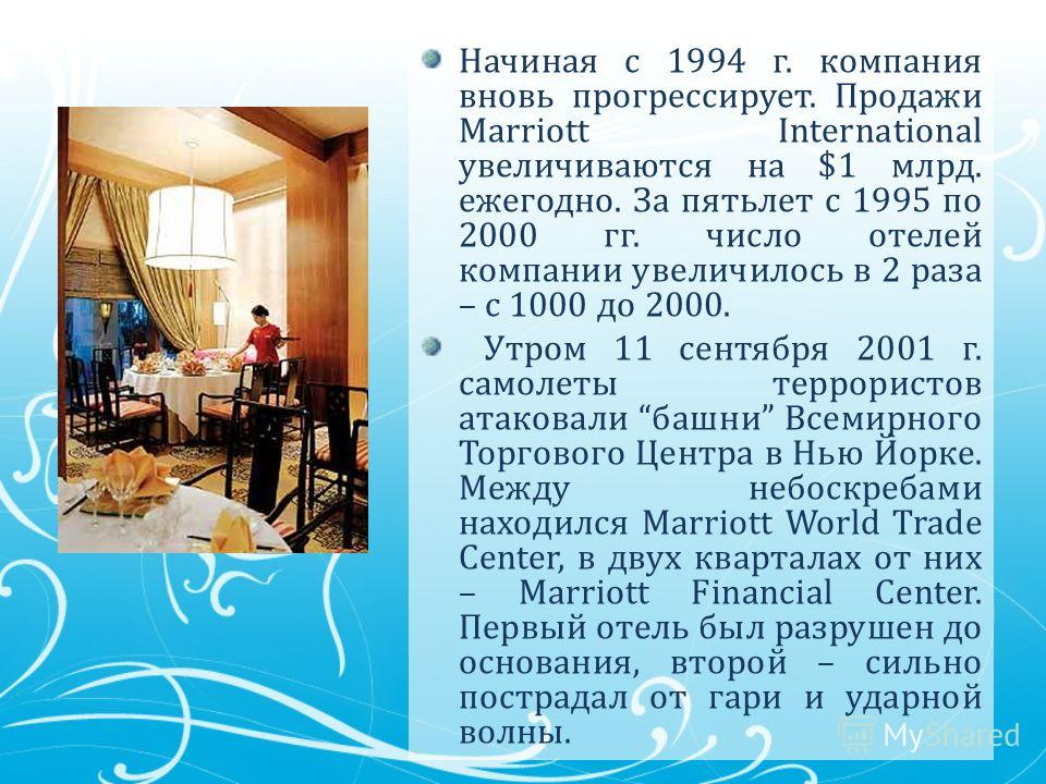 Начиная с 1994 г. компания вновь прогрессирует. Продажи Marriott International увеличиваются на $1 млрд. ежегодно. За пятьлет с 1995 по 2000 гг. число отелей компании увеличилось в 2 раза – с 1000 до 2000. Утром 11 сентября 2001 г. самолеты террорист