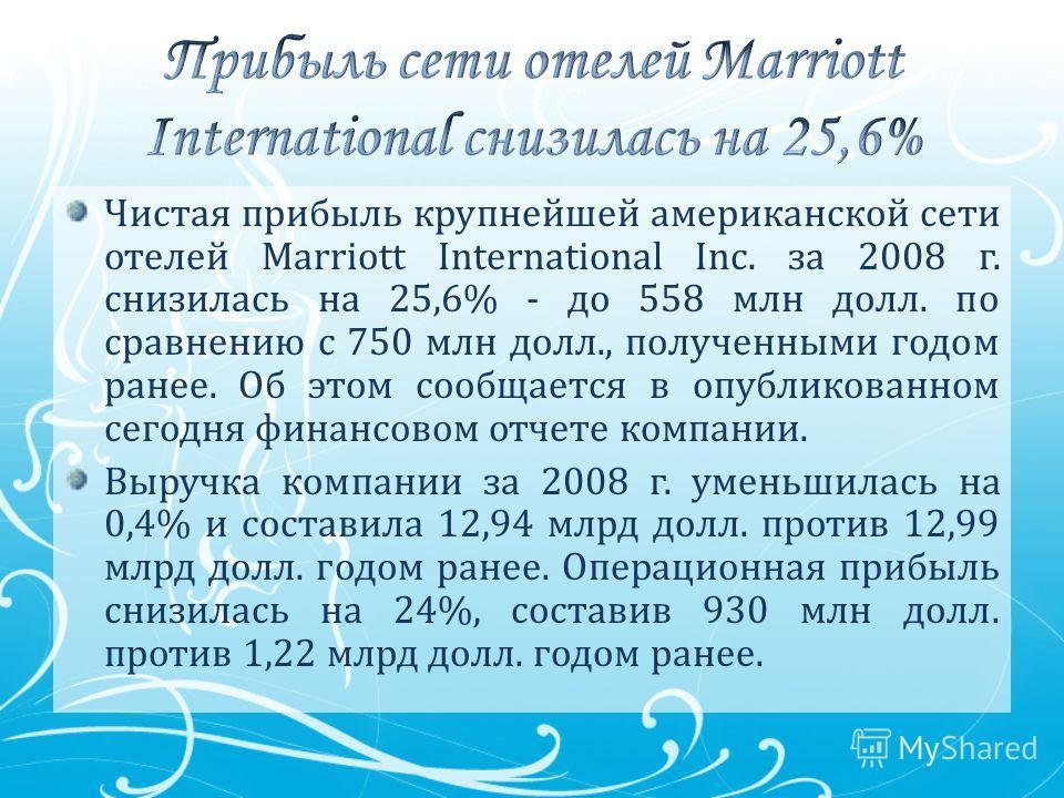 Чистая прибыль крупнейшей американской сети отелей Marriott International Inc. за 2008 г. снизилась на 25,6% - до 558 млн долл. по сравнению с 750 млн долл., полученными годом ранее. Об этом сообщается в опубликованном сегодня финансовом отчете компа