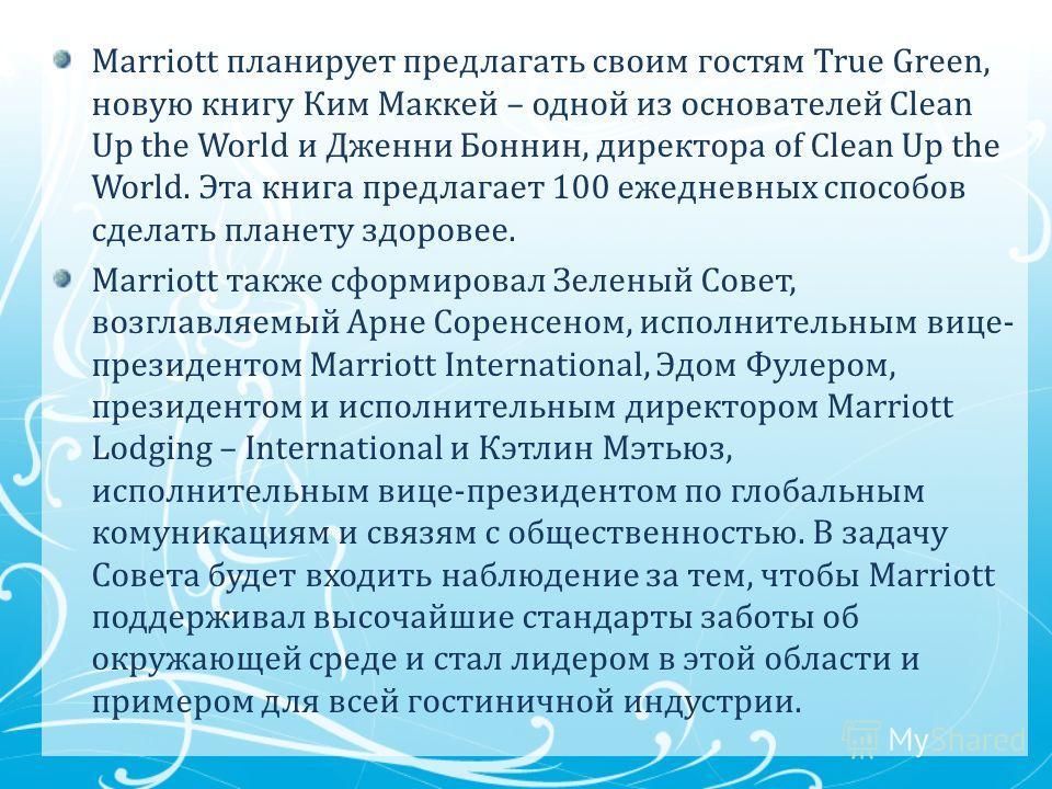 Marriott планирует предлагать своим гостям True Green, новую книгу Ким Маккей – одной из основателей Clean Up the World и Дженни Боннин, директора of Clean Up the World. Эта книга предлагает 100 ежедневных способов сделать планету здоровее. Marriott