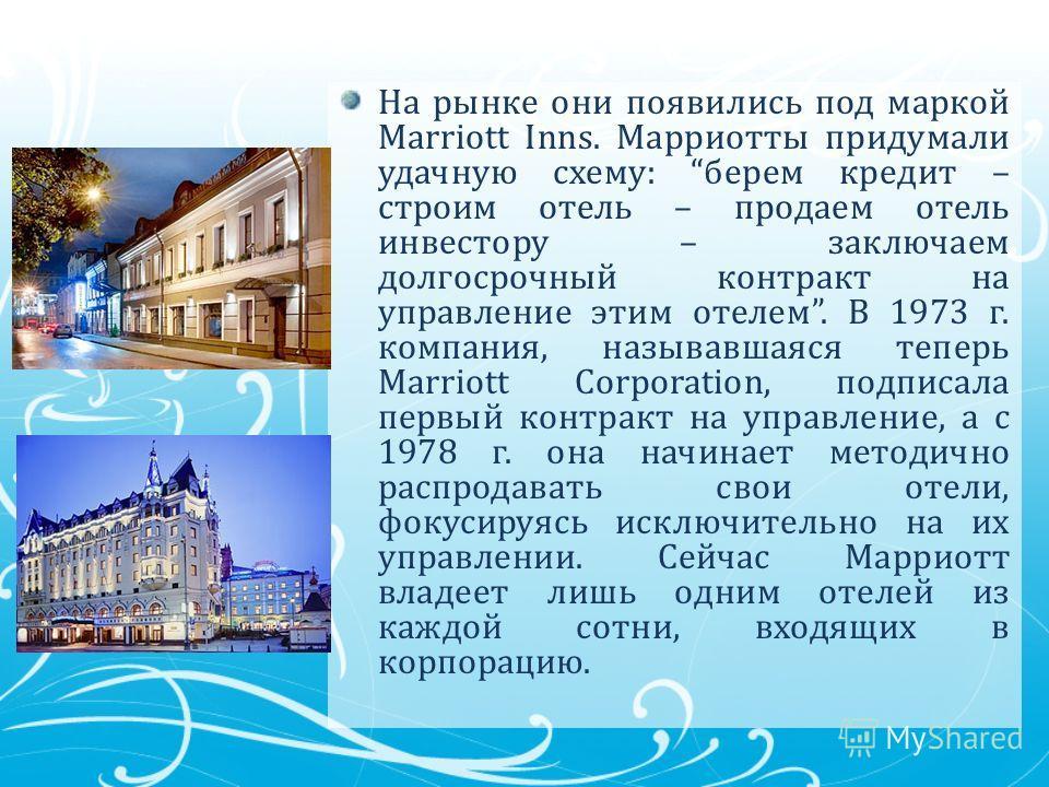 На рынке они появились под маркой Marriott Inns. Марриотты придумали удачную схему: берем кредит – строим отель – продаем отель инвестору – заключаем долгосрочный контракт на управление этим отелем. В 1973 г. компания, называвшаяся теперь Marriott Co