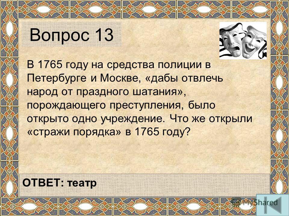 В 1765 году на средства полиции в Петербурге и Москве, «дабы отвлечь народ от праздного шатания», порождающего преступления, было открыто одно учреждение. Что же открыли «стражи порядка» в 1765 году? Вопрос 13 ОТВЕТ: театр