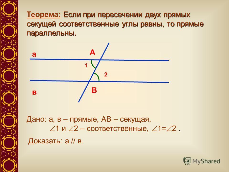Если при пересечении двух прямых секущей соответственные углы равны, то прямые параллельны. Теорема: Если при пересечении двух прямых секущей соответственные углы равны, то прямые параллельны. а в А В 1 2 Дано: а, в – прямые, АВ – секущая, 1 и 2 – со
