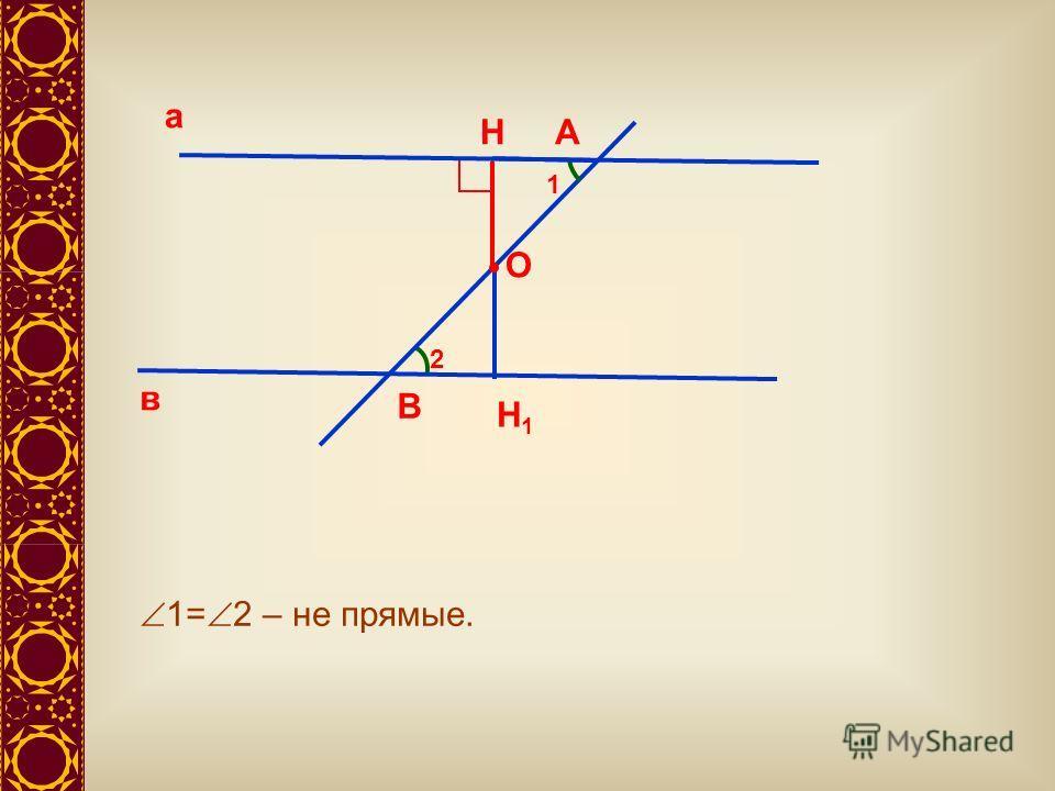 а в А В 1 2 1= 2 – не прямые. О Н Н1Н1