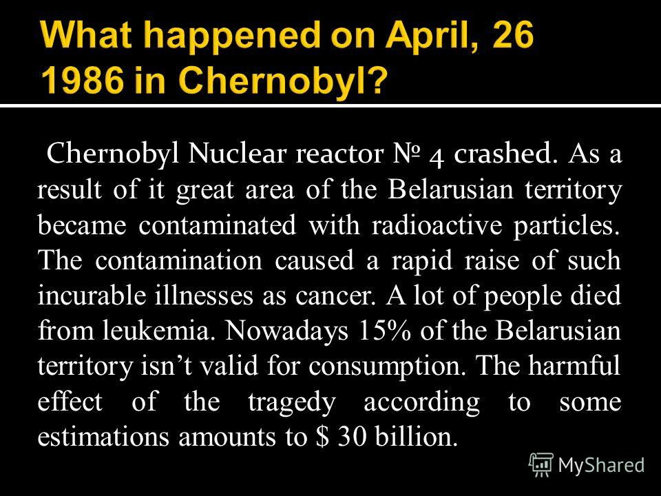 Chernobyl Nuclear reactor 4 crashed. As a result of it great area of the Belarusian territory became contaminated with radioactive particles. The contamination caused a rapid raise of such incurable illnesses as cancer. A lot of people died from leuk