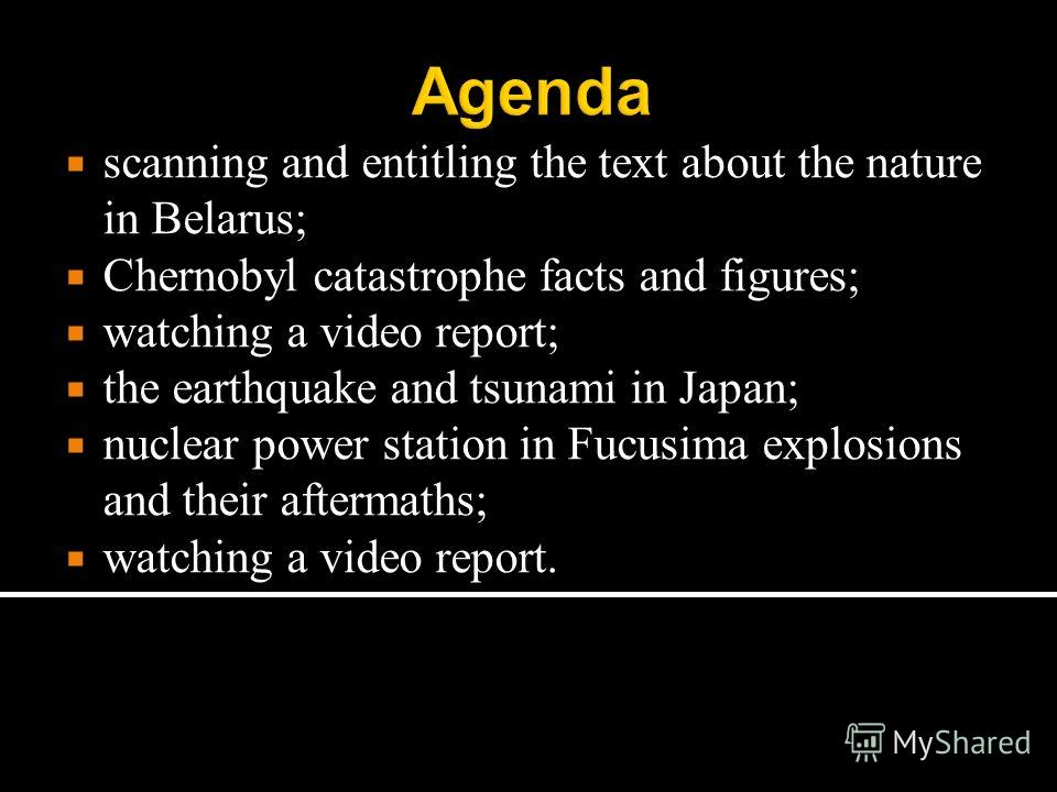 Agenda scanning and entitling the text about the nature in Belarus; Chernobyl catastrophe facts and figures; watching a video report; the earthquake and tsunami in Japan; nuclear power station in Fucusima explosions and their aftermaths; watching a v