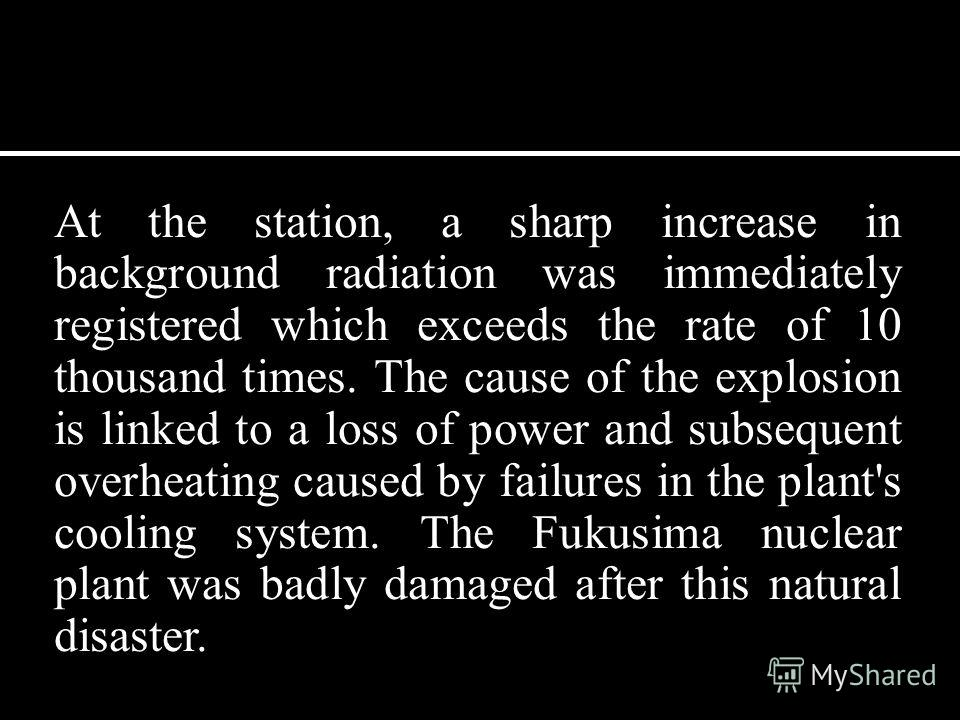 At the station, a sharp increase in background radiation was immediately registered which exceeds the rate of 10 thousand times. The cause of the explosion is linked to a loss of power and subsequent overheating caused by failures in the plant's cool
