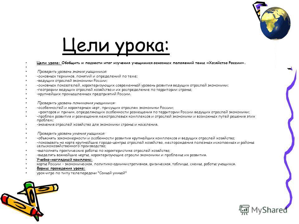 Цели урока: Цели урока: Обобщить и подвести итог изучения учащимися основных положений темы «Хозяйство России». Проверить уровень знания учащимися: -основных терминов, понятий и определений по теме; -ведущих отраслей экономики России; -основных показ