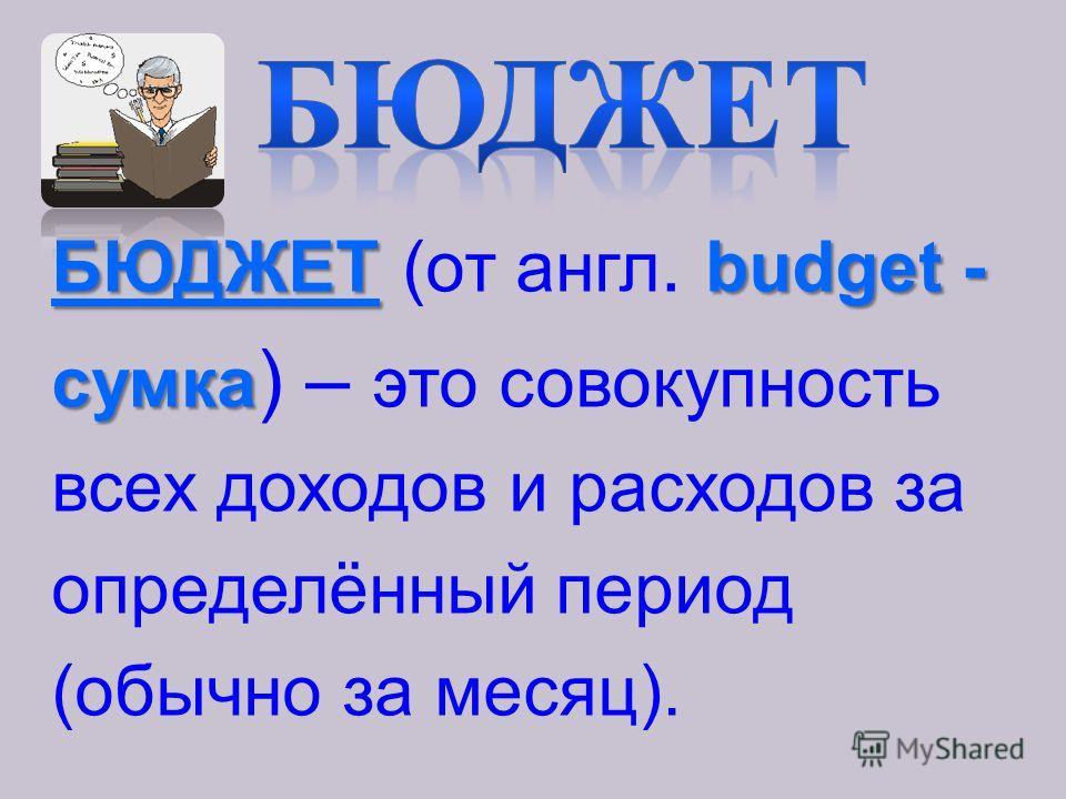 БЮДЖЕТbudget - БЮДЖЕТ (от англ. budget - сумка сумка ) – это совокупность всех доходов и расходов за определённый период (обычно за месяц).